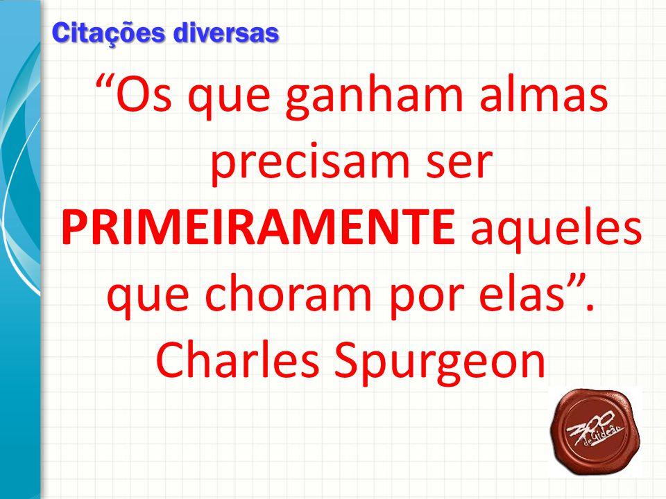 Citações diversas Os que ganham almas precisam ser PRIMEIRAMENTE aqueles que choram por elas. Charles Spurgeon