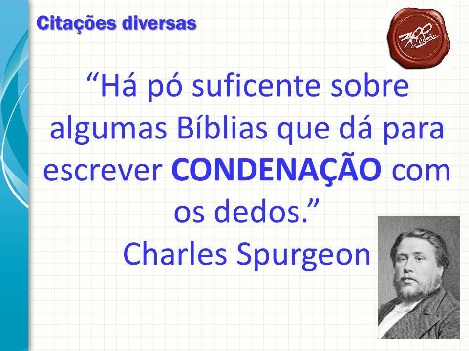 Citações diversas Há pó suficente sobre algumas Bíblias que dá para escrever CONDENAÇÃO com os dedos. Charles Spurgeon