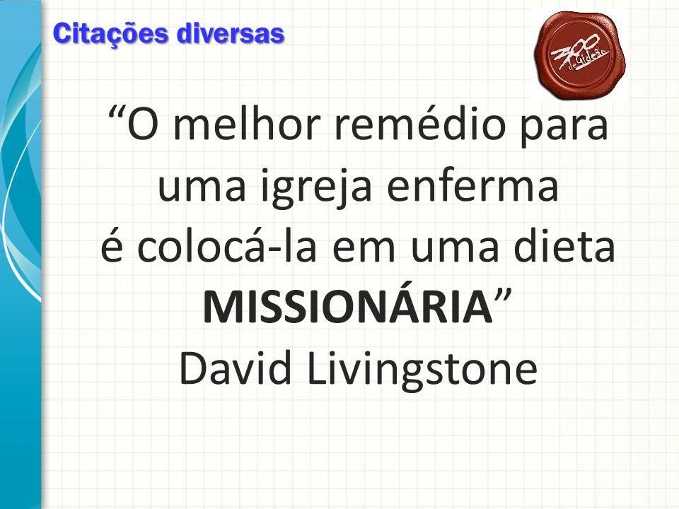 Citações diversas O melhor remédio para uma igreja enferma é colocá-la em uma dieta MISSIONÁRIA David Livingstone