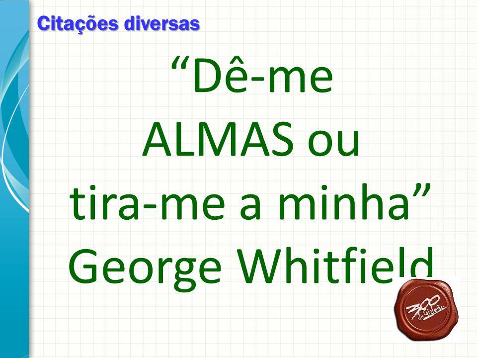 Citações diversas Dê-me ALMAS ou tira-me a minha George Whitfield