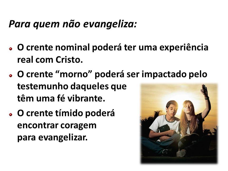 Para quem não evangeliza: O crente nominal poderá ter uma experiência real com Cristo. O crente morno poderá ser impactado pelo testemunho daqueles qu
