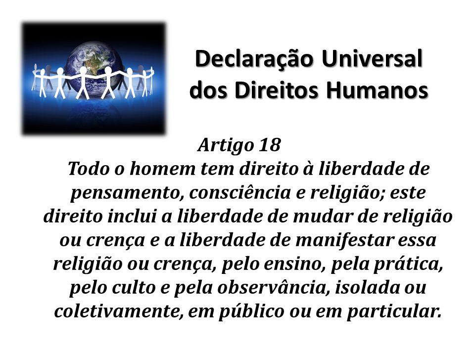 Declaração Universal dos Direitos Humanos Artigo 18 Todo o homem tem direito à liberdade de pensamento, consciência e religião; este direito inclui a
