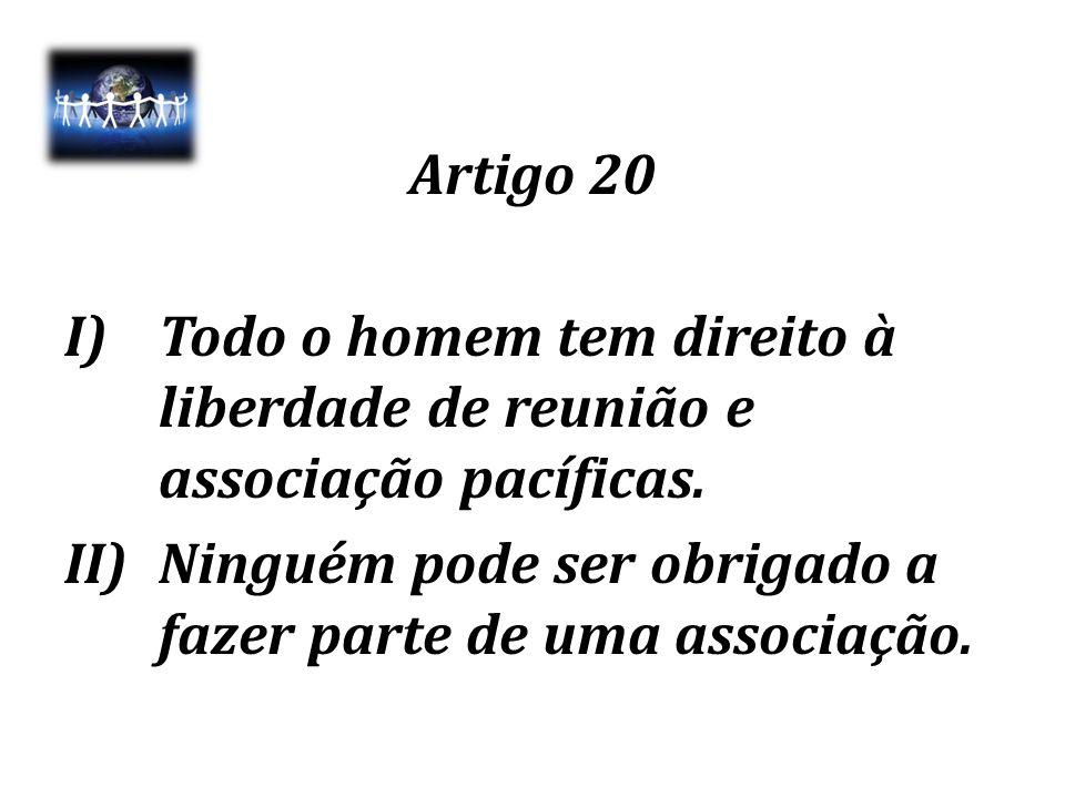 Artigo 20 I)Todo o homem tem direito à liberdade de reunião e associação pacíficas. II)Ninguém pode ser obrigado a fazer parte de uma associação.