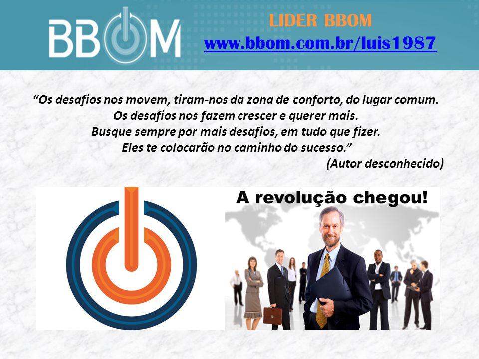 LIDER BBOM www.bbom.com.br/luis1987 Os desafios nos movem, tiram-nos da zona de conforto, do lugar comum.