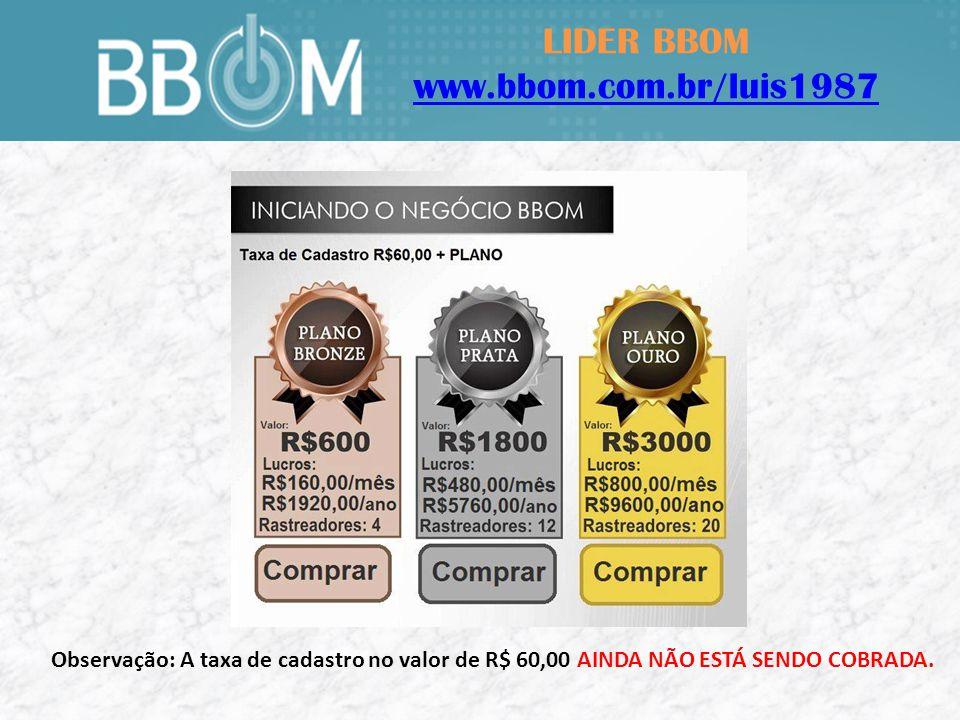 LIDER BBOM www.bbom.com.br/luis1987 Observação: A taxa de cadastro no valor de R$ 60,00 AINDA NÃO ESTÁ SENDO COBRADA.
