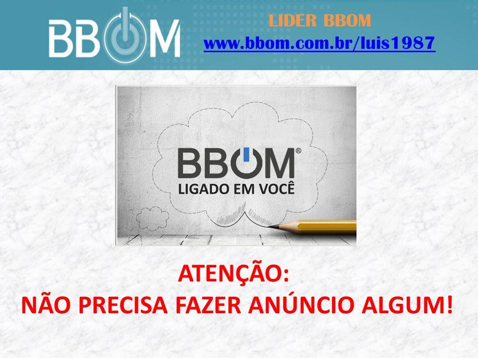 LIDER BBOM www.bbom.com.br/luis1987 ATENÇÃO: NÃO PRECISA FAZER ANÚNCIO ALGUM!