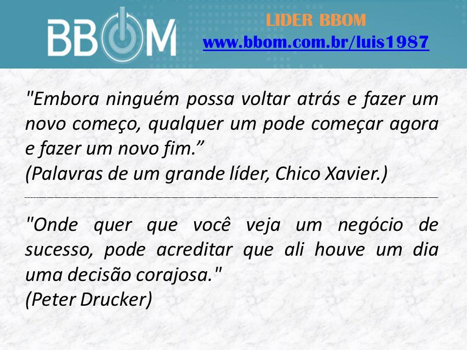 LIDER BBOM www.bbom.com.br/luis1987 Embora ninguém possa voltar atrás e fazer um novo começo, qualquer um pode começar agora e fazer um novo fim.