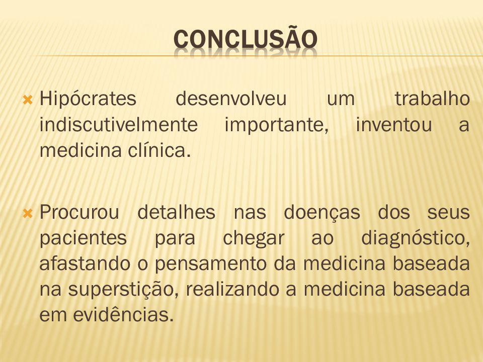 Hipócrates desenvolveu um trabalho indiscutivelmente importante, inventou a medicina clínica. Procurou detalhes nas doenças dos seus pacientes para ch