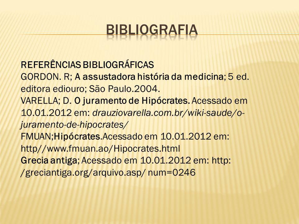 REFERÊNCIAS BIBLIOGRÁFICAS GORDON. R; A assustadora história da medicina; 5 ed. editora ediouro; São Paulo.2004. VARELLA; D. O juramento de Hipócrates