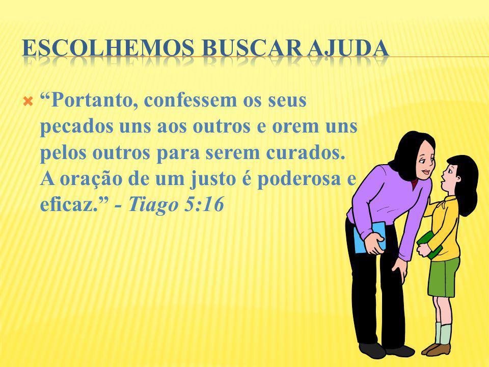 Portanto, confessem os seus pecados uns aos outros e orem uns pelos outros para serem curados. A oração de um justo é poderosa e eficaz. - Tiago 5:16