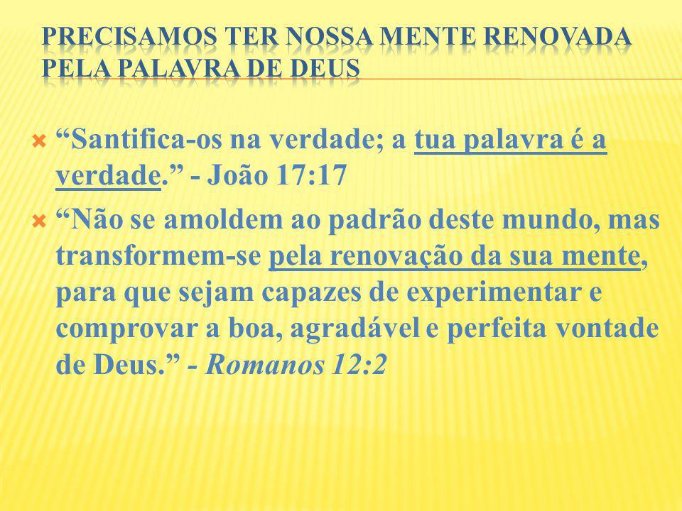 Santifica-os na verdade; a tua palavra é a verdade. - João 17:17 Não se amoldem ao padrão deste mundo, mas transformem-se pela renovação da sua mente,