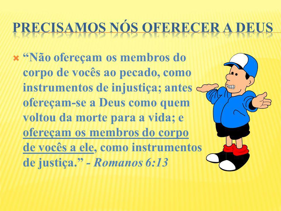 Não ofereçam os membros do corpo de vocês ao pecado, como instrumentos de injustiça; antes ofereçam-se a Deus como quem voltou da morte para a vida; e