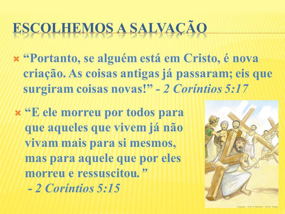 Portanto, se alguém está em Cristo, é nova criação. As coisas antigas já passaram; eis que surgiram coisas novas! - 2 Coríntios 5:17 E ele morreu por