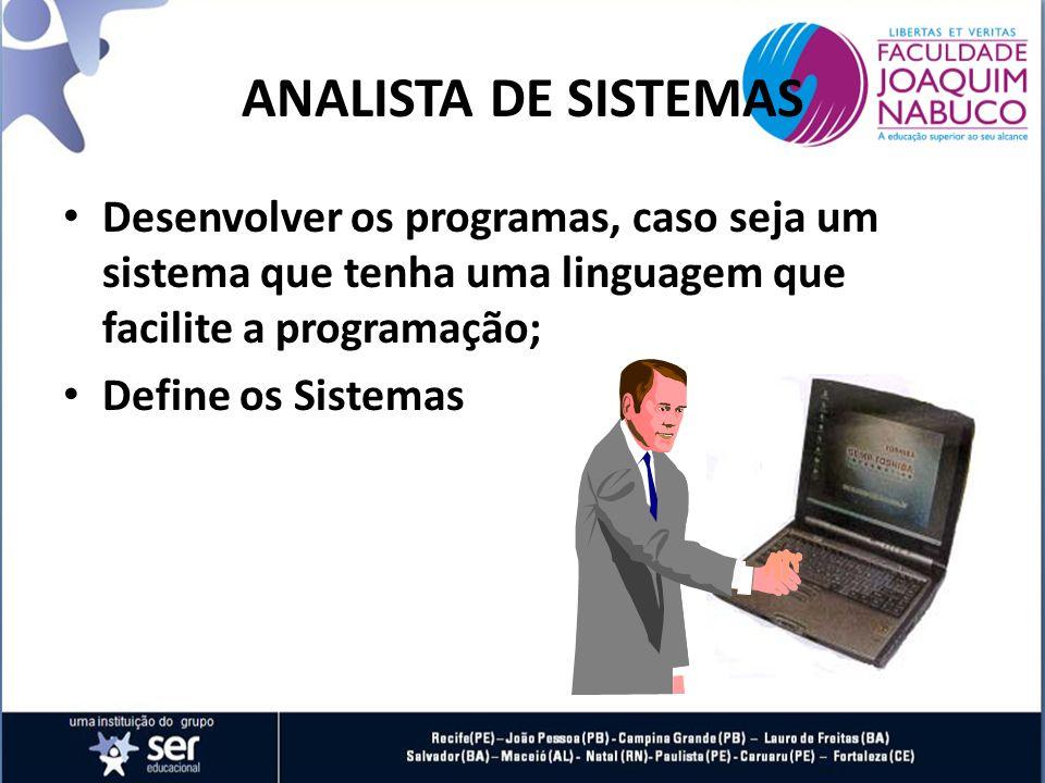 ANALISTA DE SISTEMAS Desenvolver os programas, caso seja um sistema que tenha uma linguagem que facilite a programação; Define os Sistemas