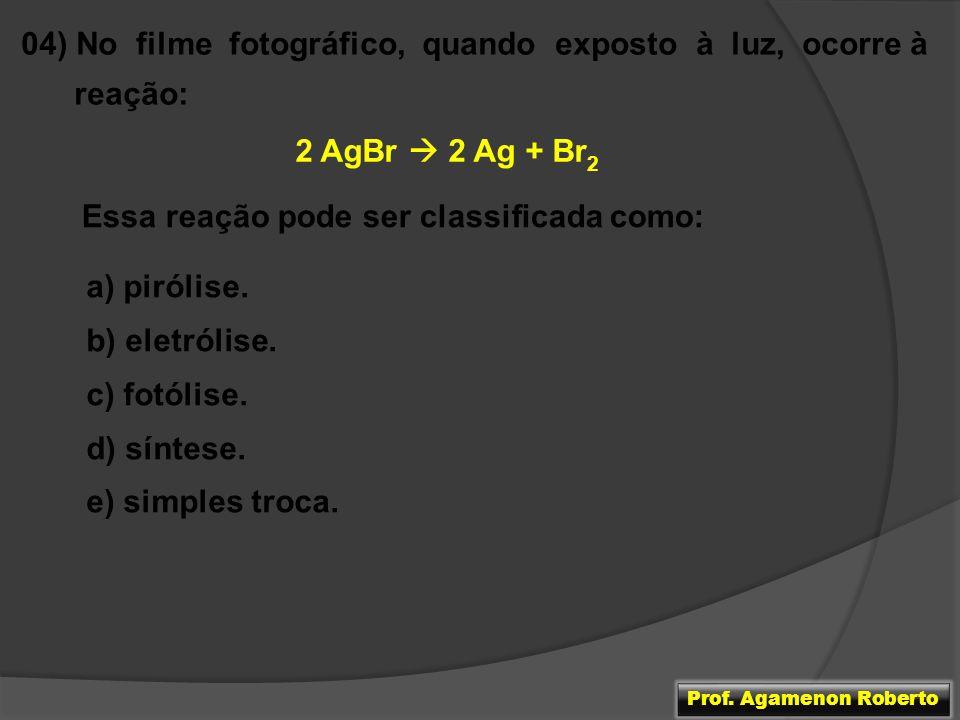 04) No filme fotográfico, quando exposto à luz, ocorre à reação: 2 AgBr 2 Ag + Br 2 Essa reação pode ser classificada como: a) pirólise. b) eletrólise