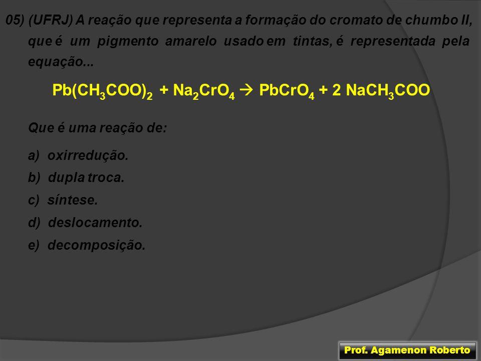 05) (UFRJ) A reação que representa a formação do cromato de chumbo II, que é um pigmento amarelo usado em tintas, é representada pela equação... Pb(CH