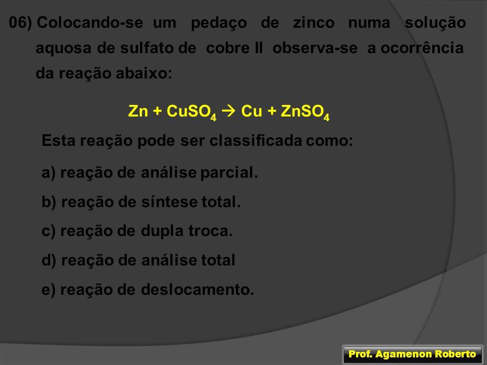 06) Colocando-se um pedaço de zinco numa solução aquosa de sulfato de cobre II observa-se a ocorrência da reação abaixo: Zn + CuSO 4 Cu + ZnSO 4 Esta