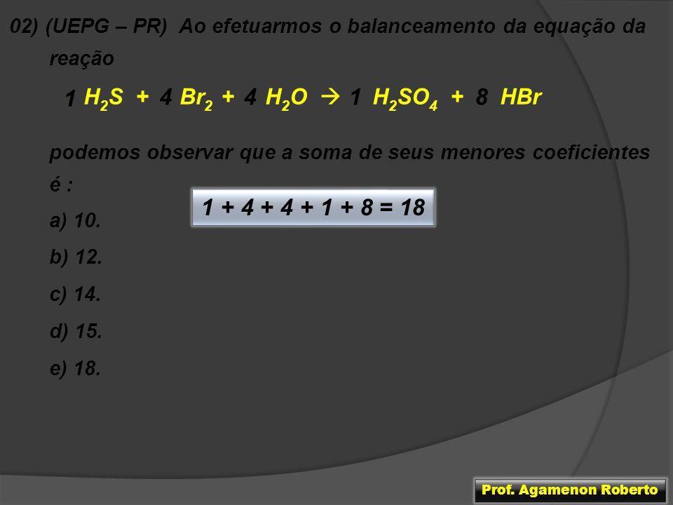 02) (UEPG – PR) Ao efetuarmos o balanceamento da equação da reação H 2 S + Br 2 + H 2 O H 2 SO 4 + HBr podemos observar que a soma de seus menores coe