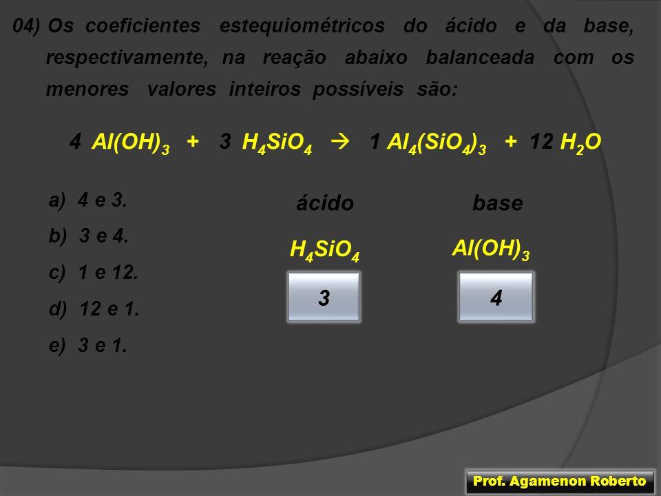 04) Os coeficientes estequiométricos do ácido e da base, respectivamente, na reação abaixo balanceada com os menores valores inteiros possíveis são: A