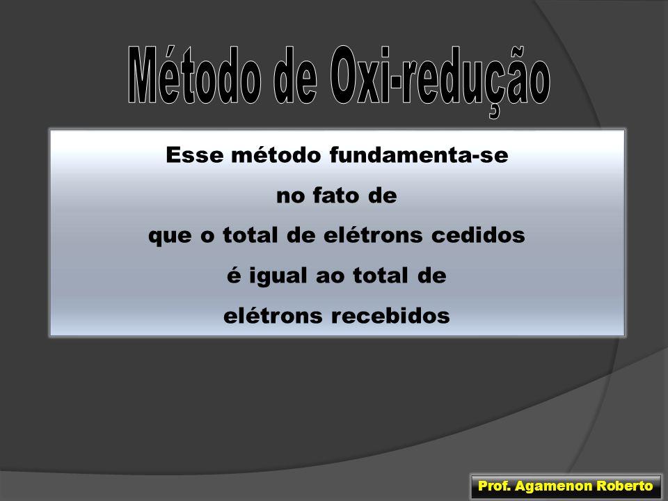 Esse método fundamenta-se no fato de que o total de elétrons cedidos é igual ao total de elétrons recebidos Prof. Agamenon Roberto