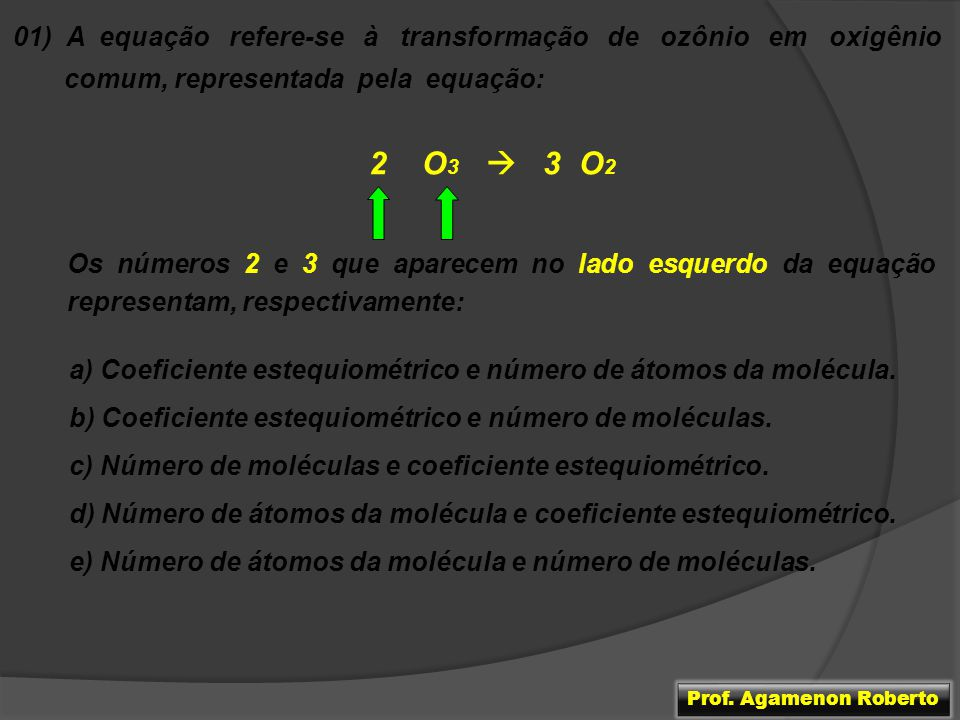 01) A equação refere-se à transformação de ozônio em oxigênio comum, representada pela equação: 2 O 3 3 O 2 Os números 2 e 3 que aparecem no lado esqu