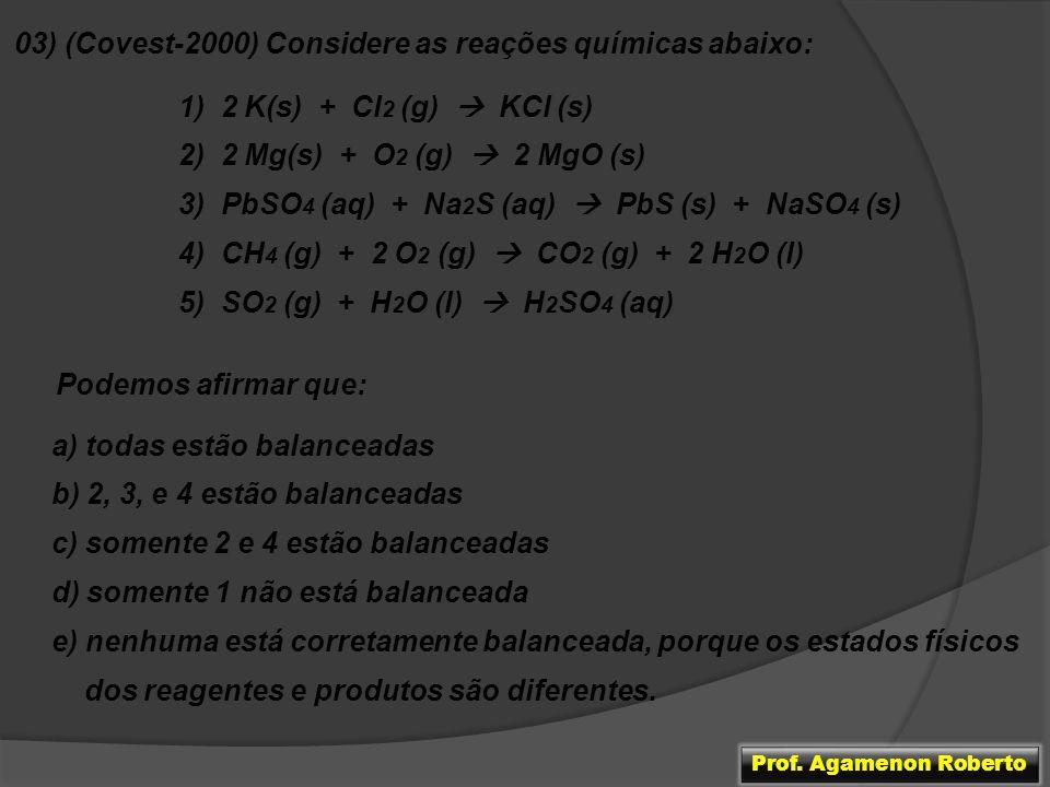 03) (Covest-2000) Considere as reações químicas abaixo: 1) 2 K(s) + Cl 2 (g) KCl (s) 2) 2 Mg(s) + O 2 (g) 2 MgO (s) 3) PbSO 4 (aq) + Na 2 S (aq) PbS (