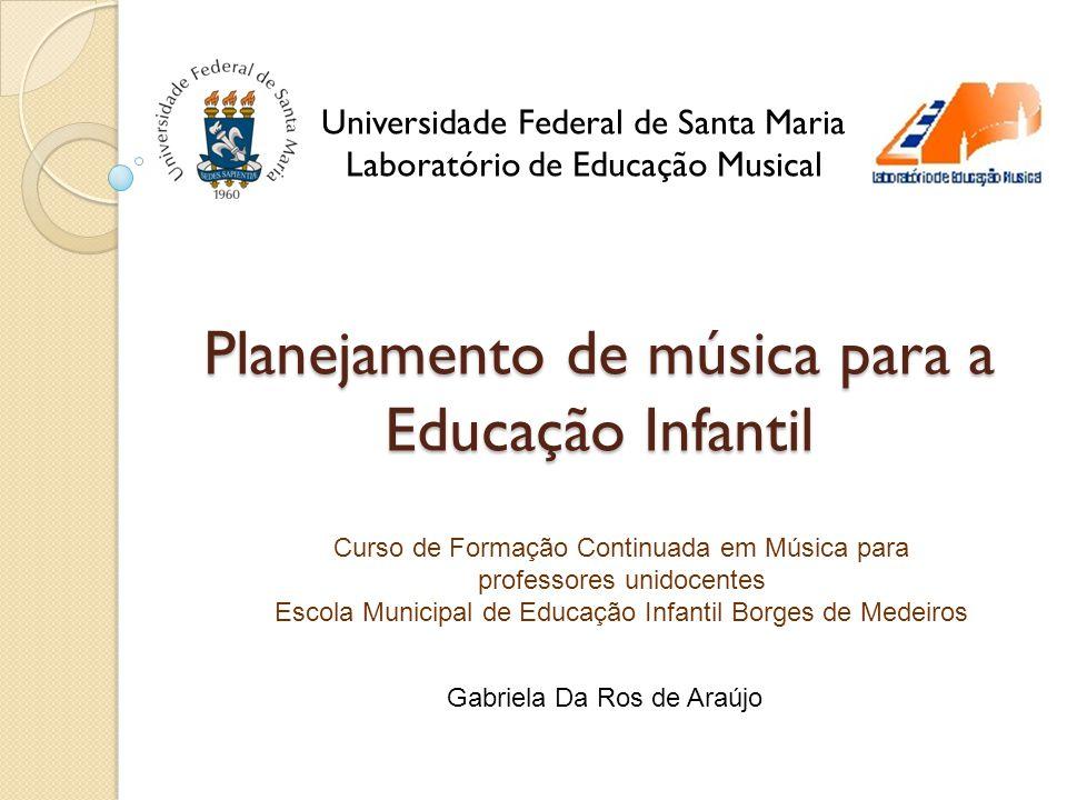 Planejamento de música para a Educação Infantil Universidade Federal de Santa Maria Laboratório de Educação Musical Gabriela Da Ros de Araújo Curso de