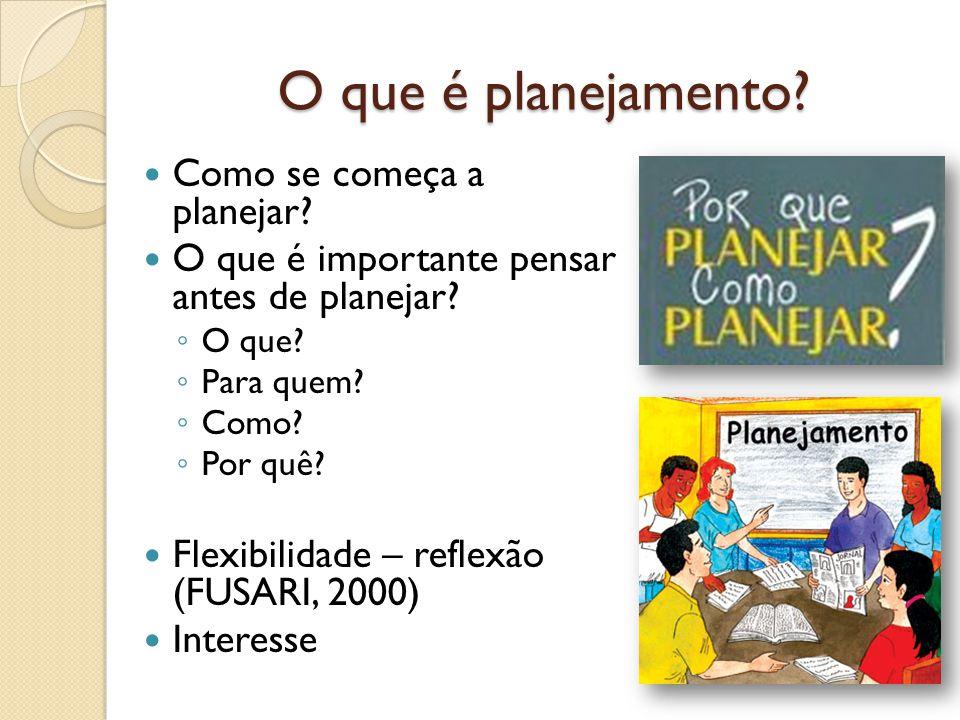 O que é planejamento? Como se começa a planejar? O que é importante pensar antes de planejar? O que? Para quem? Como? Por quê? Flexibilidade – reflexã