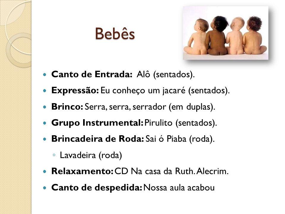 Bebês Canto de Entrada: Alô (sentados). Expressão: Eu conheço um jacaré (sentados). Brinco: Serra, serra, serrador (em duplas). Grupo Instrumental: Pi