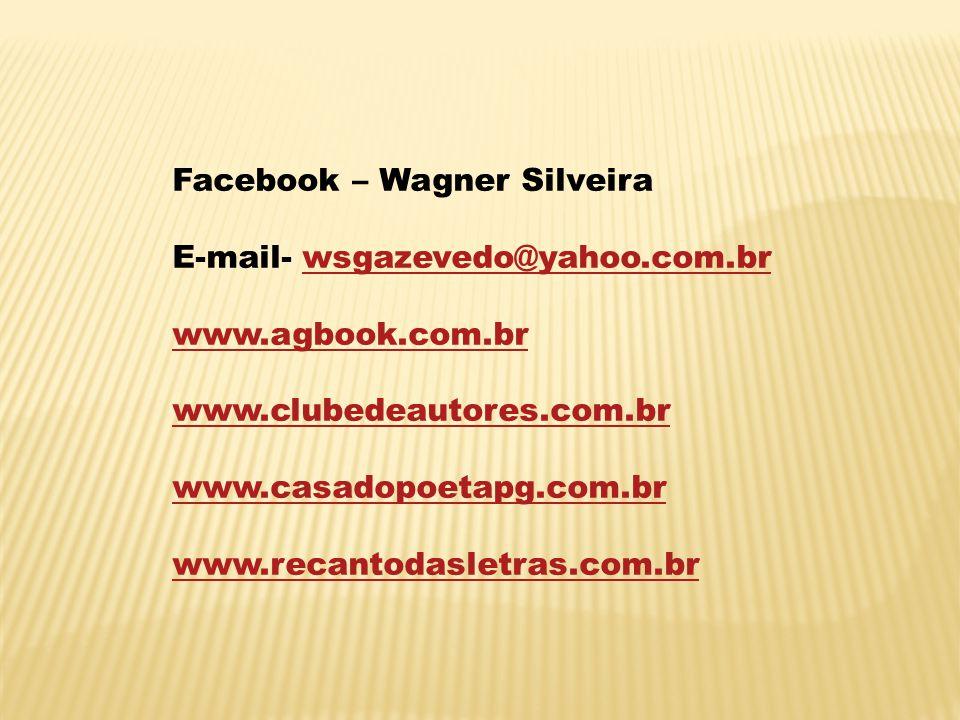 Facebook – Wagner Silveira E-mail- wsgazevedo@yahoo.com.brwsgazevedo@yahoo.com.br www.agbook.com.br www.clubedeautores.com.br www.casadopoetapg.com.br www.recantodasletras.com.br