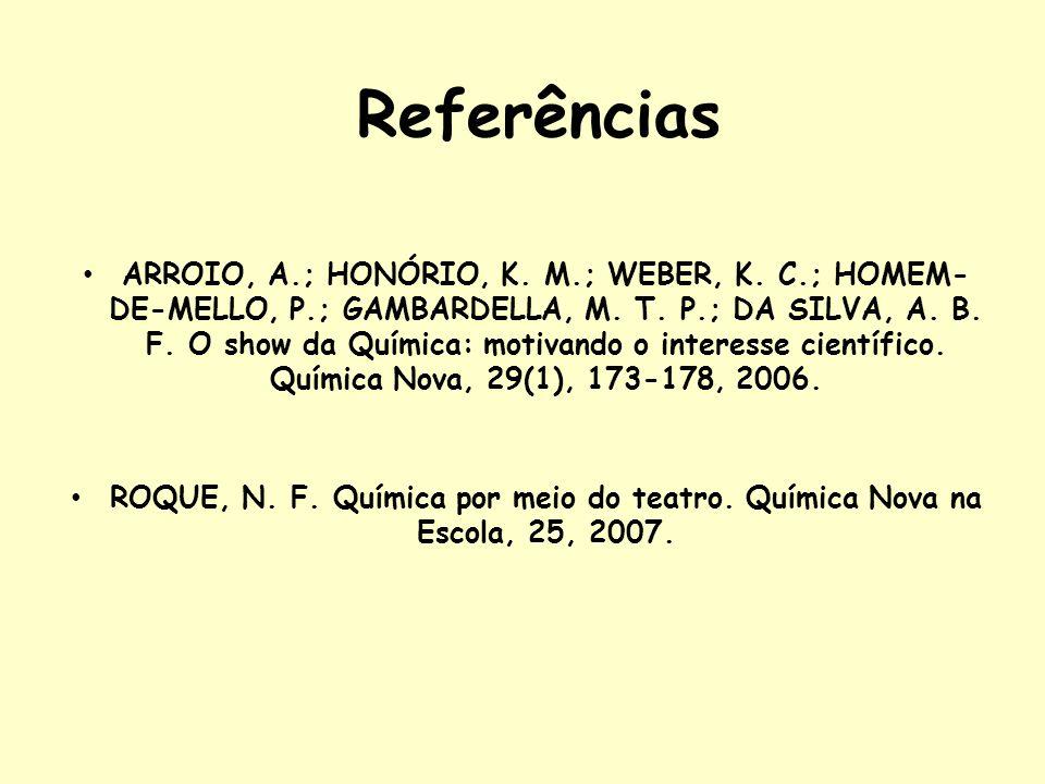 Referências ARROIO, A.; HONÓRIO, K. M.; WEBER, K. C.; HOMEM- DE-MELLO, P.; GAMBARDELLA, M. T. P.; DA SILVA, A. B. F. O show da Química: motivando o in