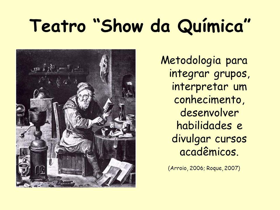 Teatro Show da Química Metodologia para integrar grupos, interpretar um conhecimento, desenvolver habilidades e divulgar cursos acadêmicos. (Arroio, 2