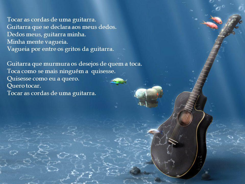 Tocar as cordas de uma guitarra. Guitarra que se declara aos meus dedos. Dedos meus, guitarra minha. Minha mente vagueia. Vagueia por entre os gritos