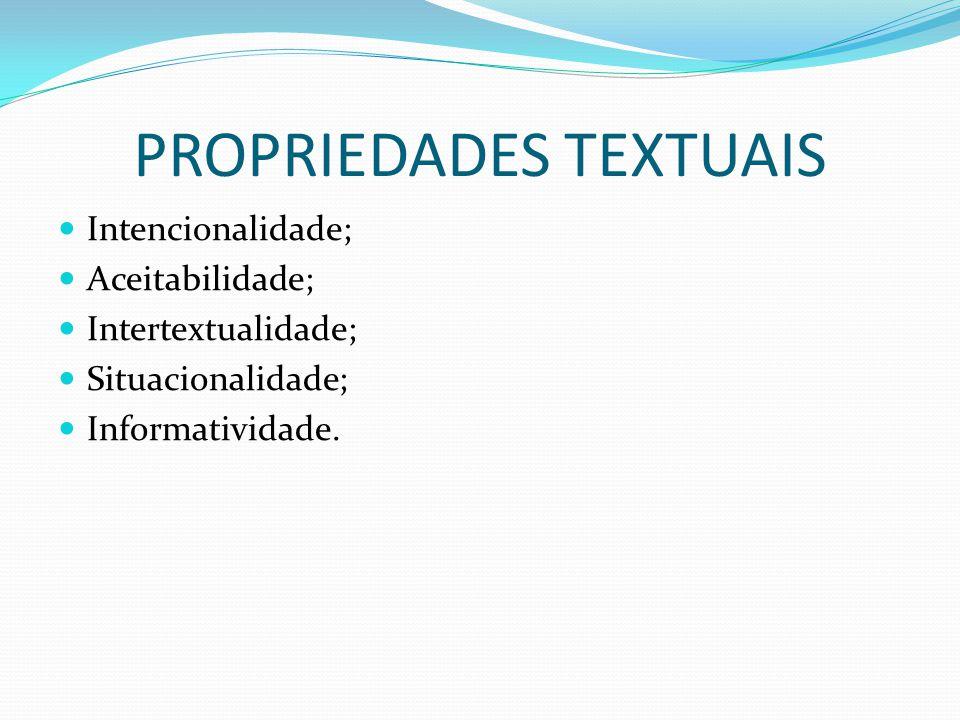 PROPRIEDADES TEXTUAIS Intencionalidade; Aceitabilidade; Intertextualidade; Situacionalidade; Informatividade.