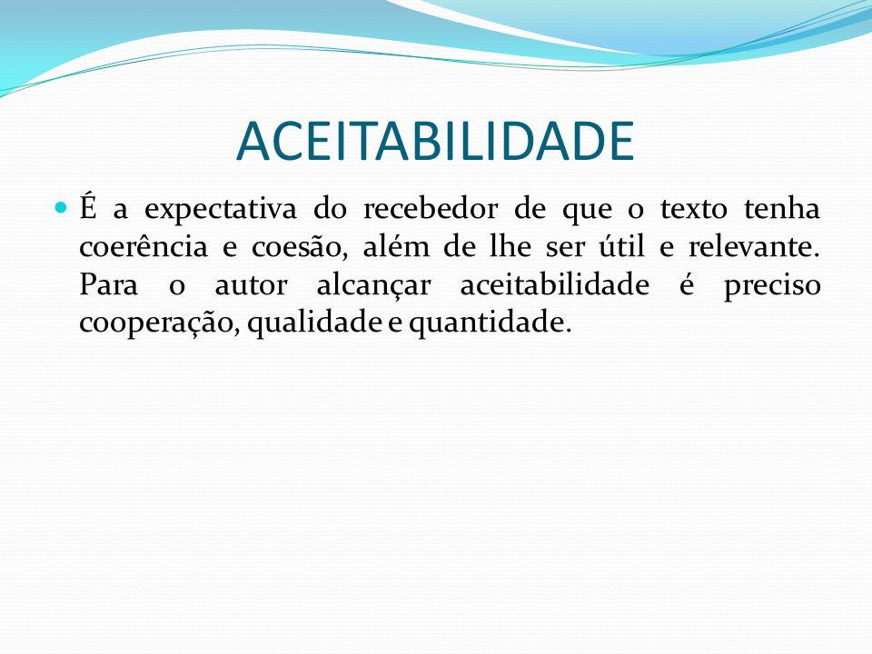 ACEITABILIDADE É a expectativa do recebedor de que o texto tenha coerência e coesão, além de lhe ser útil e relevante. Para o autor alcançar aceitabil