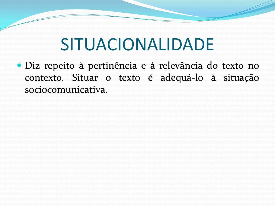SITUACIONALIDADE Diz repeito à pertinência e à relevância do texto no contexto. Situar o texto é adequá-lo à situação sociocomunicativa.