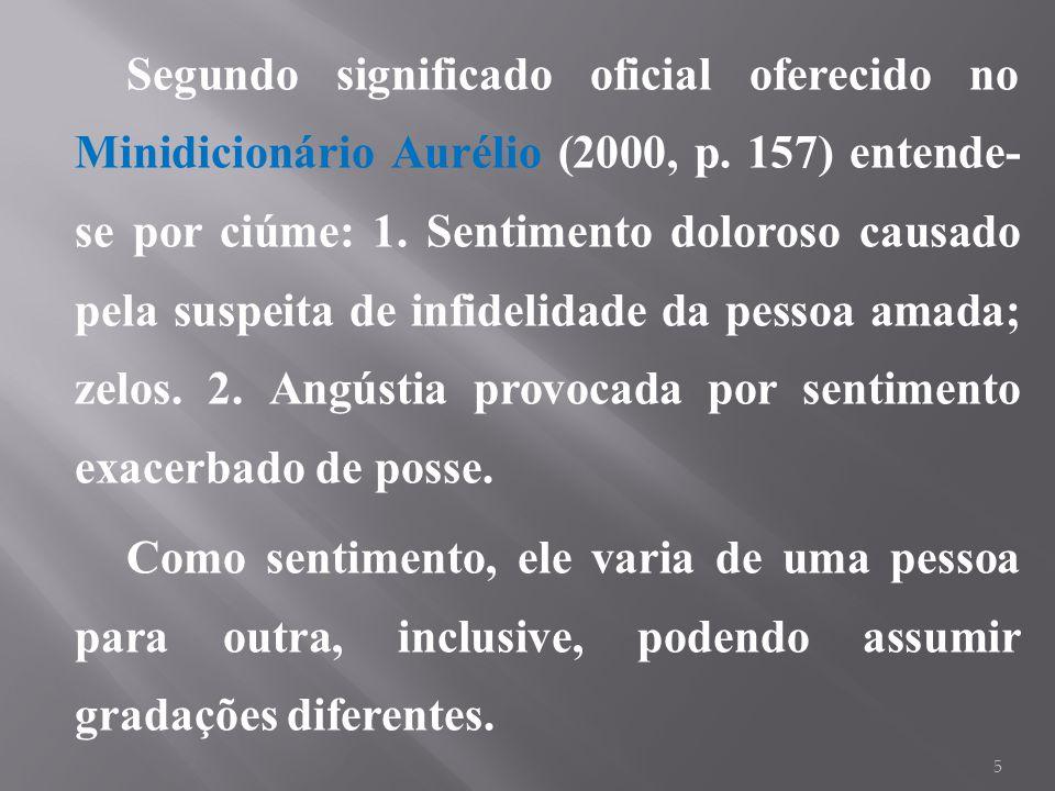 Segundo significado oficial oferecido no Minidicionário Aurélio (2000, p. 157) entende- se por ciúme: 1. Sentimento doloroso causado pela suspeita de