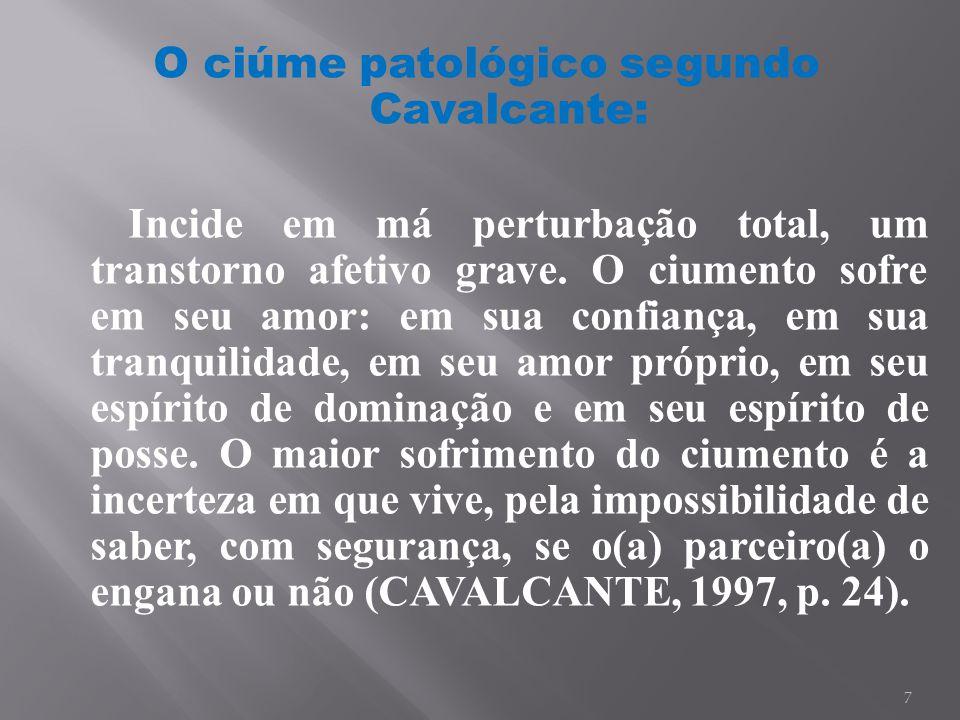 7 O ciúme patológico segundo Cavalcante: Incide em má perturbação total, um transtorno afetivo grave. O ciumento sofre em seu amor: em sua confiança,