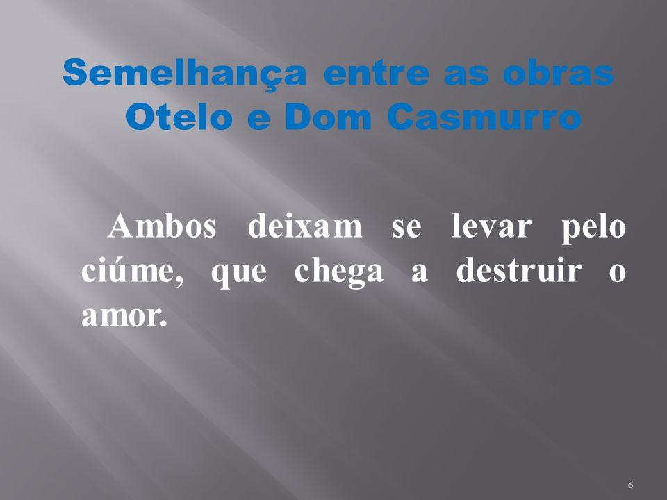 Semelhança entre as obras Otelo e Dom Casmurro Ambos deixam se levar pelo ciúme, que chega a destruir o amor. 8