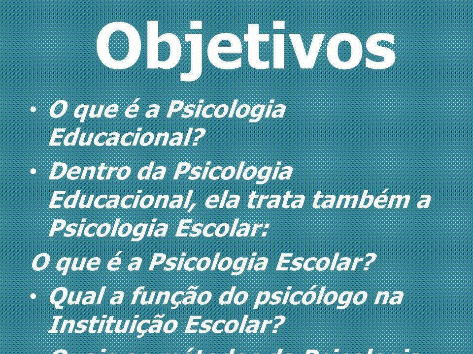 Objetivos O que é a Psicologia Educacional? Dentro da Psicologia Educacional, ela trata também a Psicologia Escolar: O que é a Psicologia Escolar? Qua