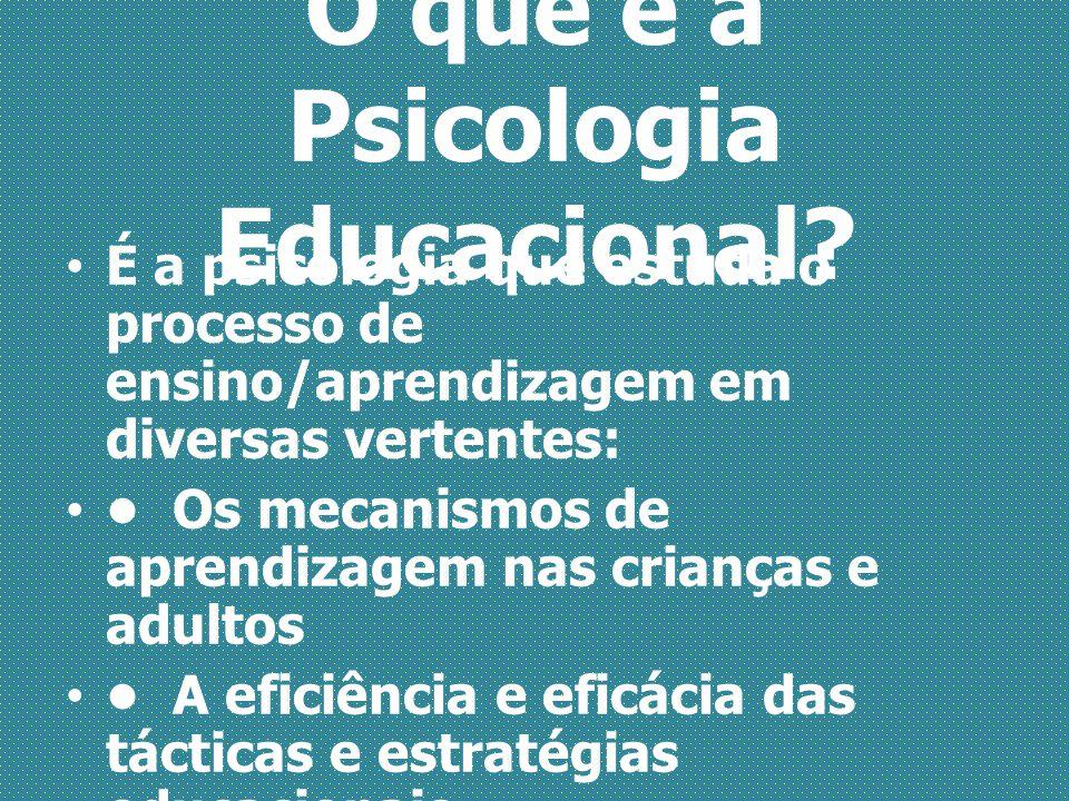 O que é a Psicologia Educacional? É a psicologia que estuda o processo de ensino/aprendizagem em diversas vertentes: Os mecanismos de aprendizagem nas