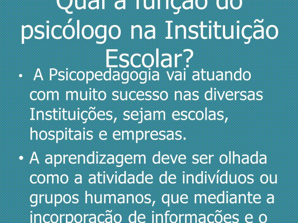 Qual a função do psicólogo na Instituição Escolar? A Psicopedagogia vai atuando com muito sucesso nas diversas Instituições, sejam escolas, hospitais