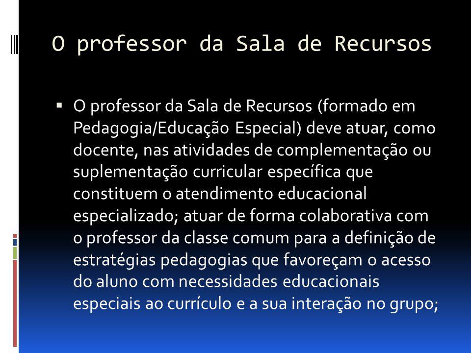 O professor da Sala de Recursos O professor da Sala de Recursos (formado em Pedagogia/Educação Especial) deve atuar, como docente, nas atividades de c