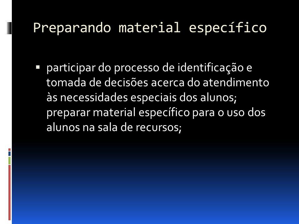 Preparando material específico participar do processo de identificação e tomada de decisões acerca do atendimento às necessidades especiais dos alunos