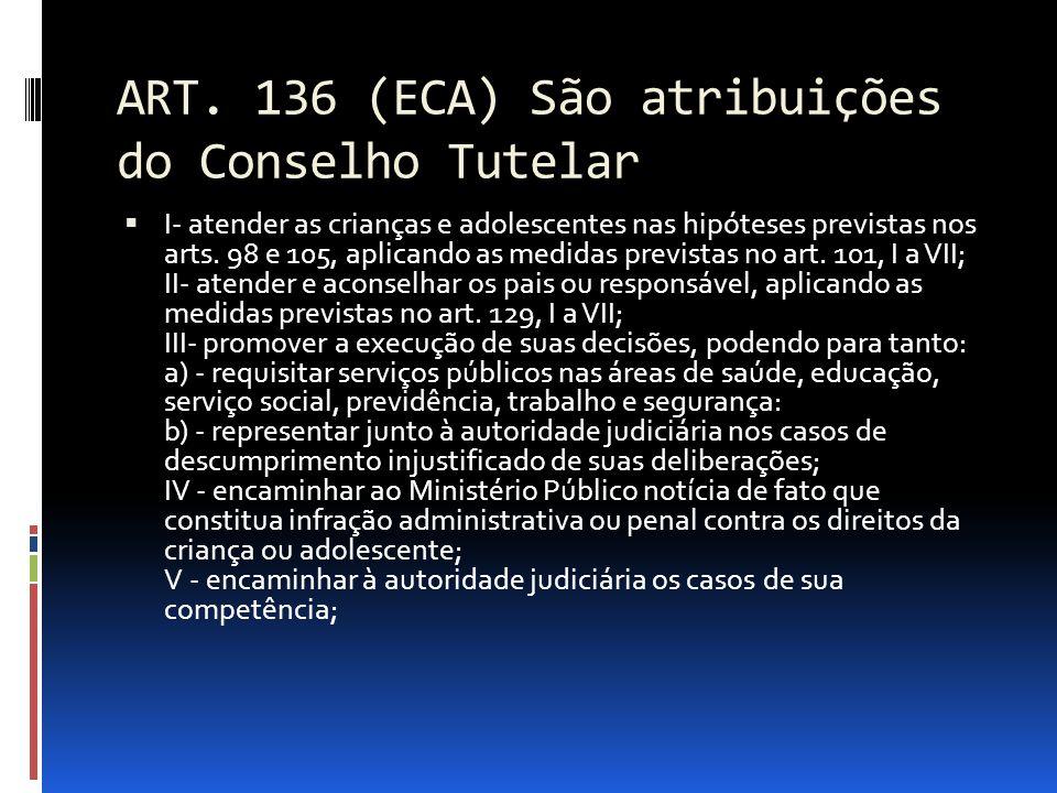 ART. 136 (ECA) São atribuições do Conselho Tutelar I- atender as crianças e adolescentes nas hipóteses previstas nos arts. 98 e 105, aplicando as medi
