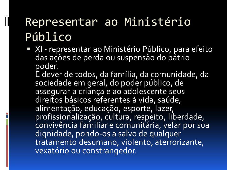 Representar ao Ministério Público XI - representar ao Ministério Público, para efeito das ações de perda ou suspensão do pátrio poder. É dever de todo