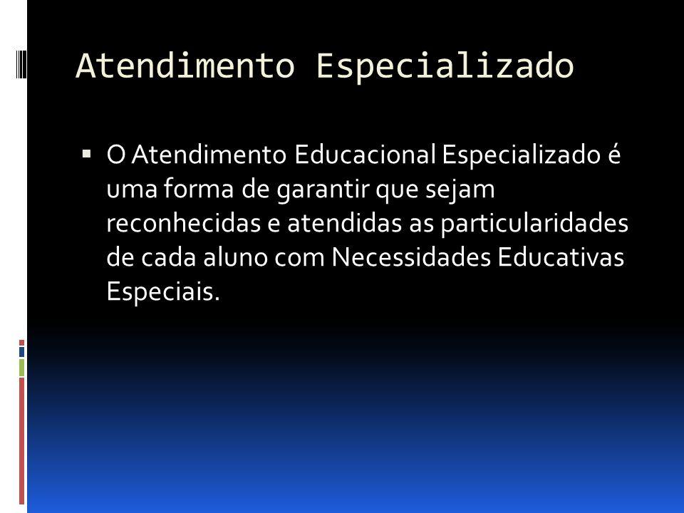 Atendimento Especializado O Atendimento Educacional Especializado é uma forma de garantir que sejam reconhecidas e atendidas as particularidades de ca