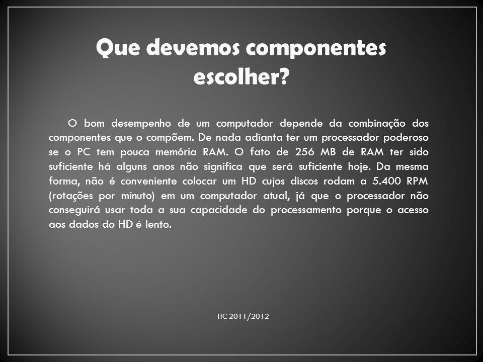 Que devemos componentes escolher? TIC 2011/2012 O bom desempenho de um computador depende da combinação dos componentes que o compõem. De nada adianta