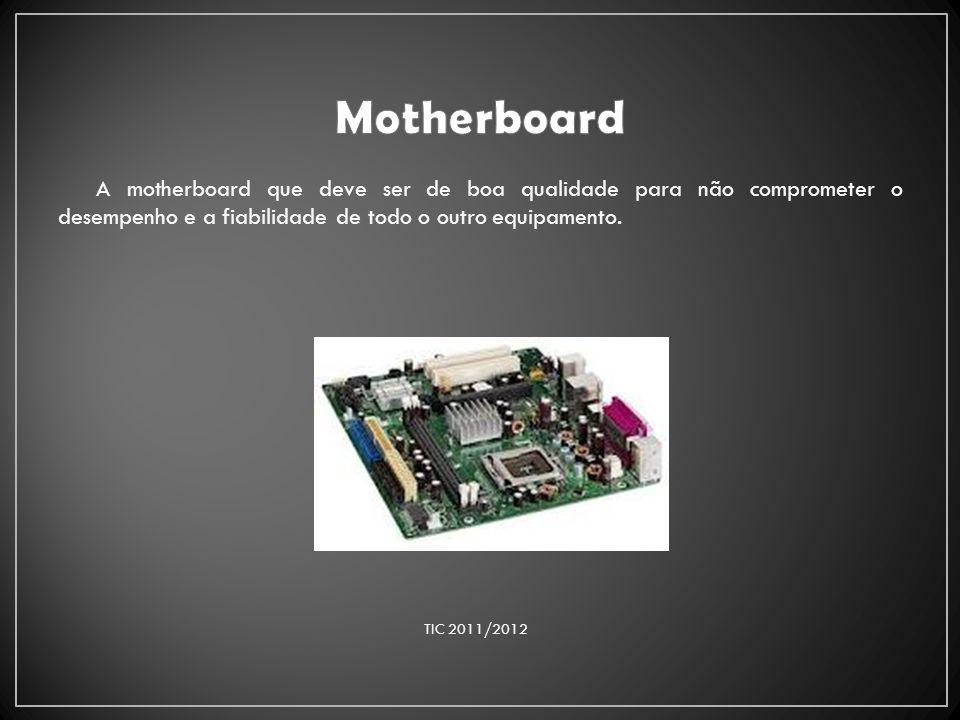 A motherboard que deve ser de boa qualidade para não comprometer o desempenho e a fiabilidade de todo o outro equipamento. TIC 2011/2012