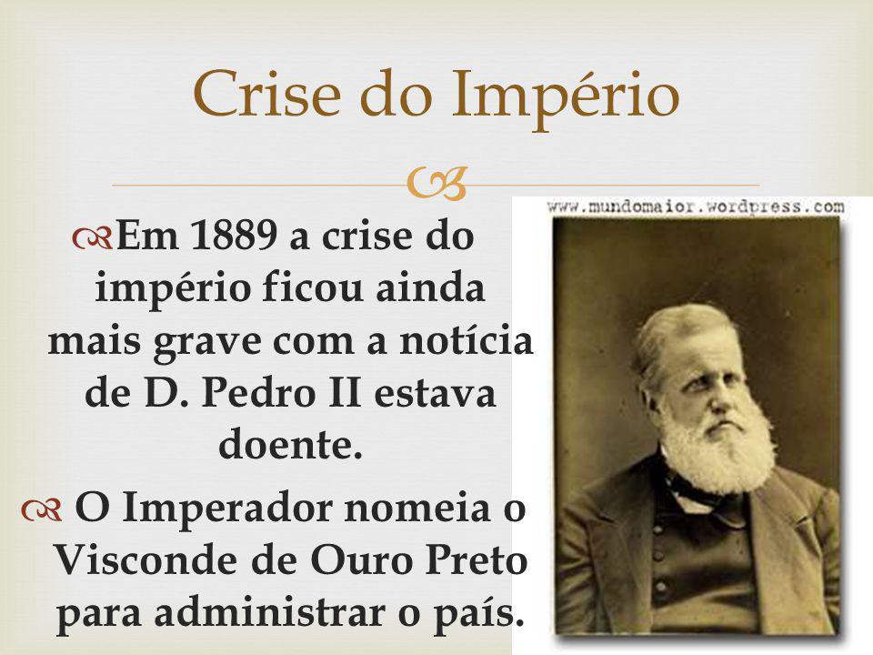 Em 1889 a crise do império ficou ainda mais grave com a notícia de D. Pedro II estava doente. O Imperador nomeia o Visconde de Ouro Preto para adminis